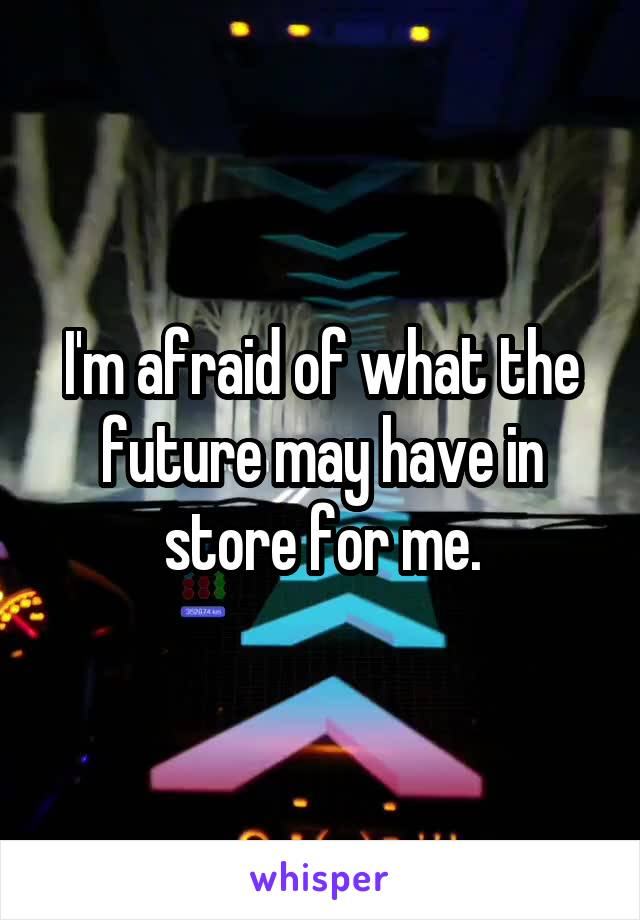 I'm afraid of what the future may have in store for me.