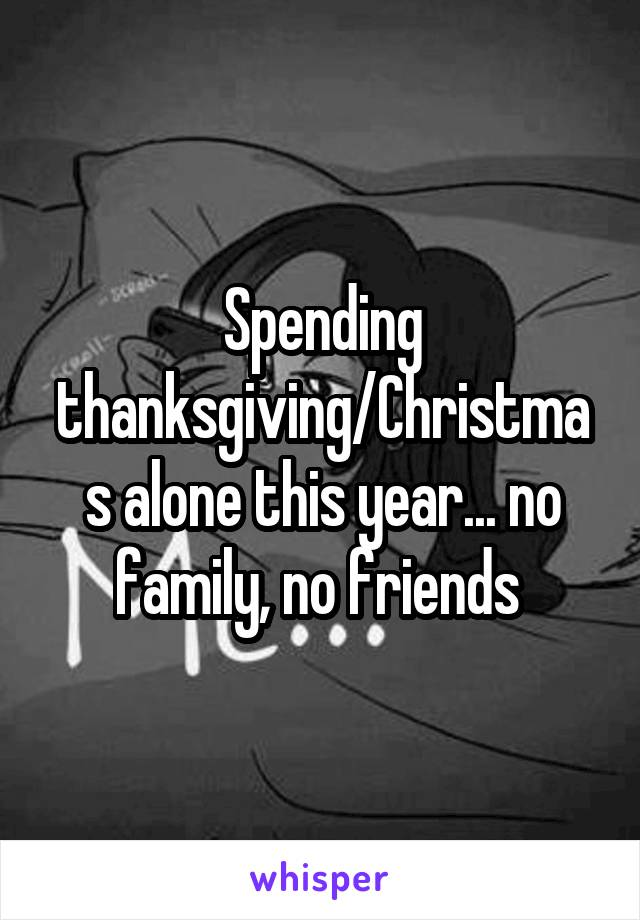 Spending thanksgiving/Christmas alone this year... no family, no friends