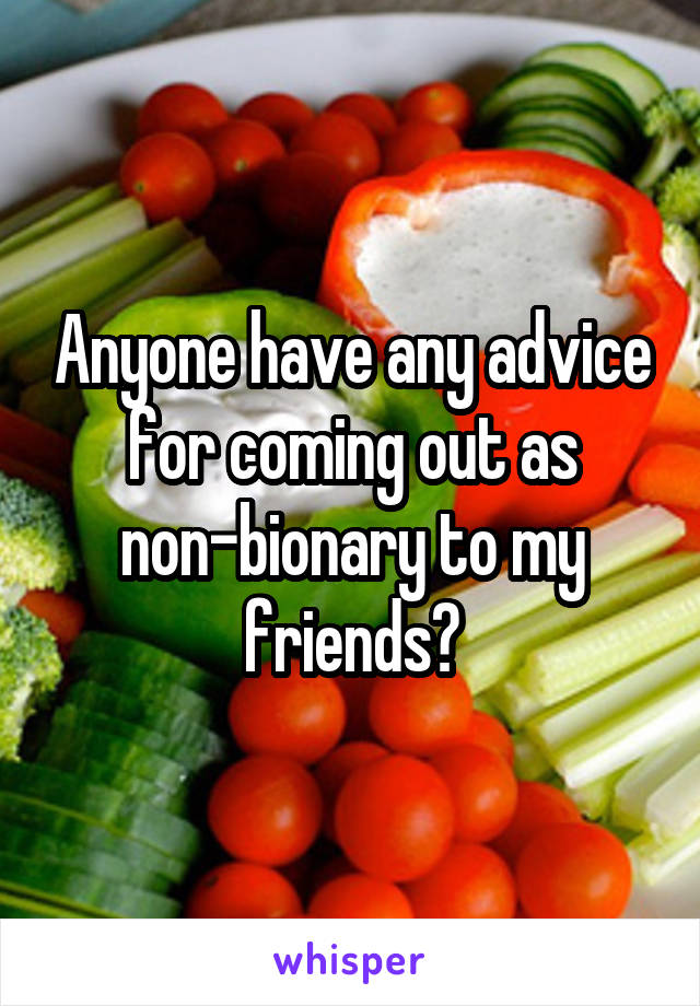 Anyone have any advice for coming out as non-bionary to my friends?