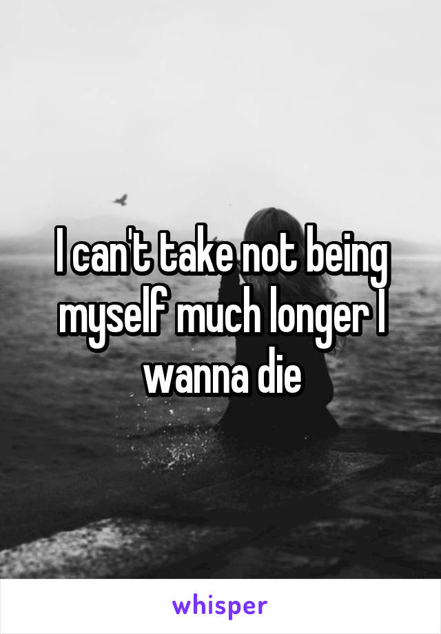 I can't take not being myself much longer I wanna die