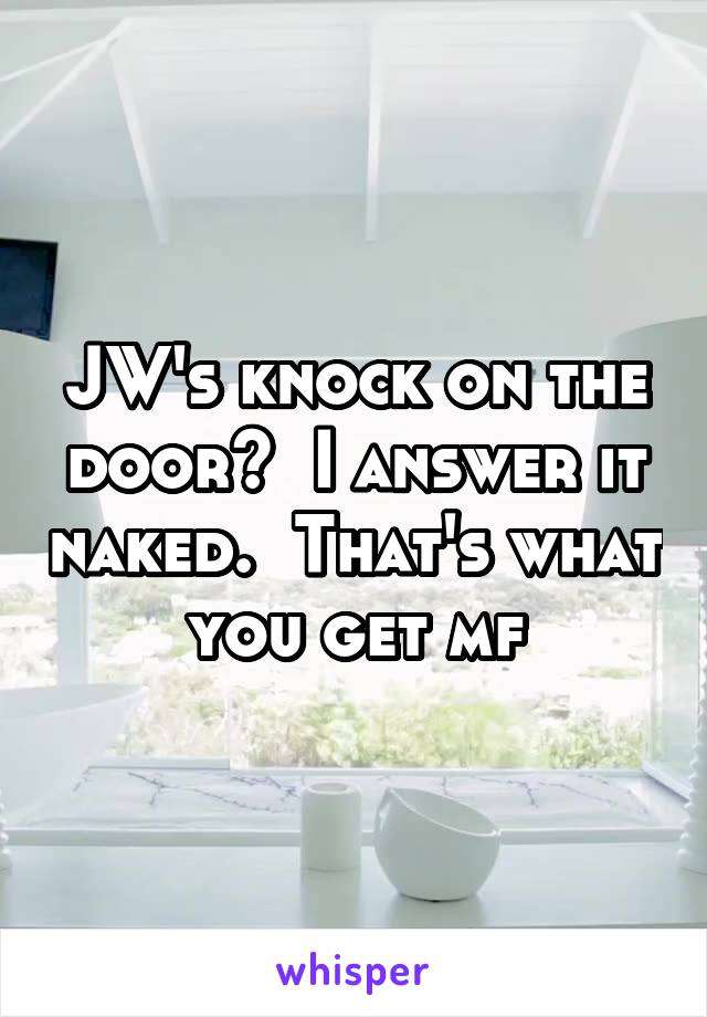 JW's knock on the door?  I answer it naked.  That's what you get mf