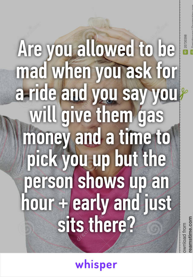 Are you allowed to be mad when you ask for a ride and you say you will give them gas money and a time to pick you up but the person shows up an hour + early and just sits there?