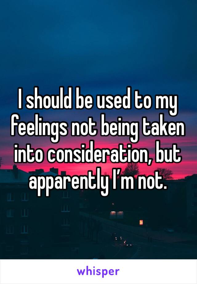 I should be used to my feelings not being taken into consideration, but apparently I'm not.