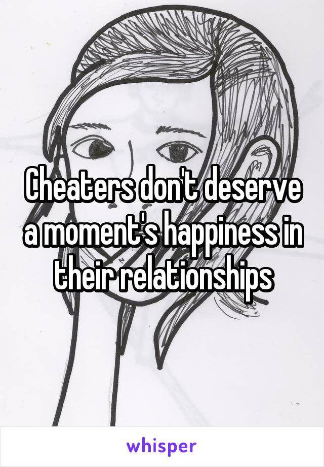 Cheaters don't deserve a moment's happiness in their relationships