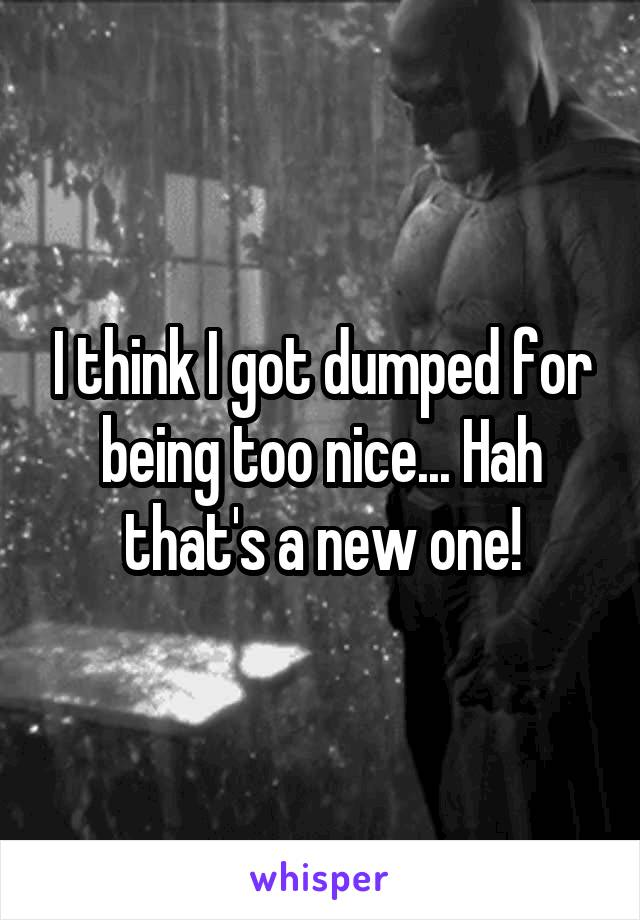 I think I got dumped for being too nice... Hah that's a new one!