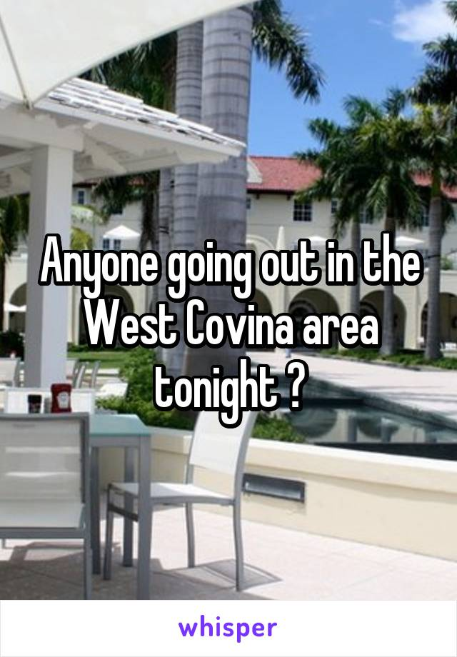 Anyone going out in the West Covina area tonight ?