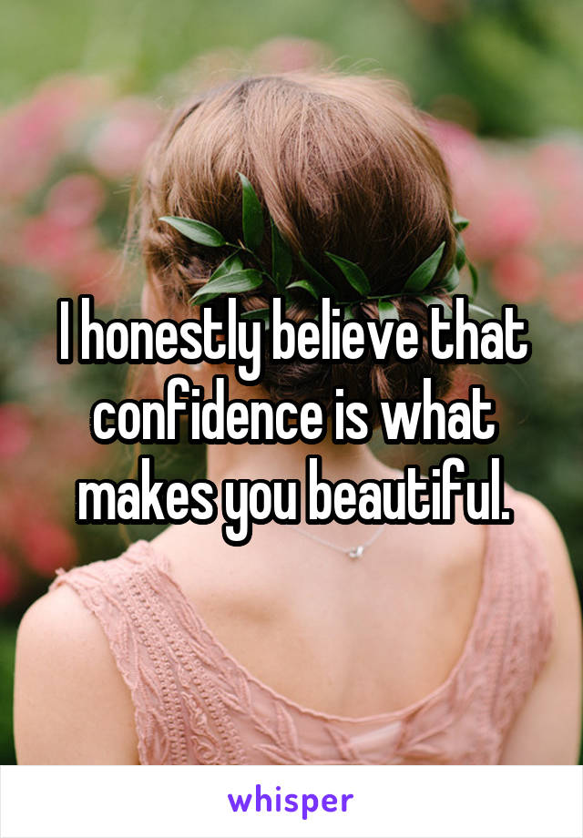 I honestly believe that confidence is what makes you beautiful.