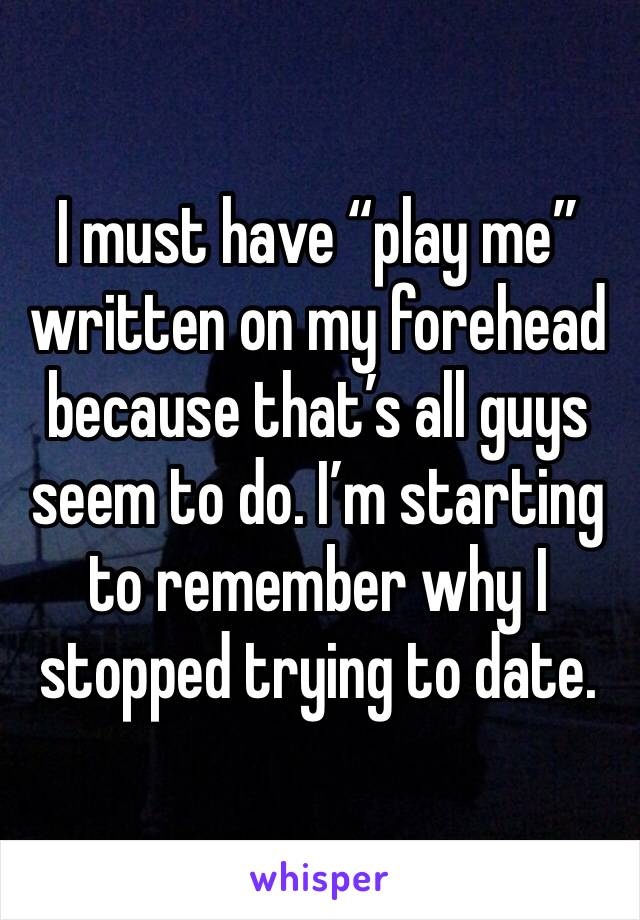 """I must have """"play me"""" written on my forehead because that's all guys seem to do. I'm starting to remember why I stopped trying to date."""