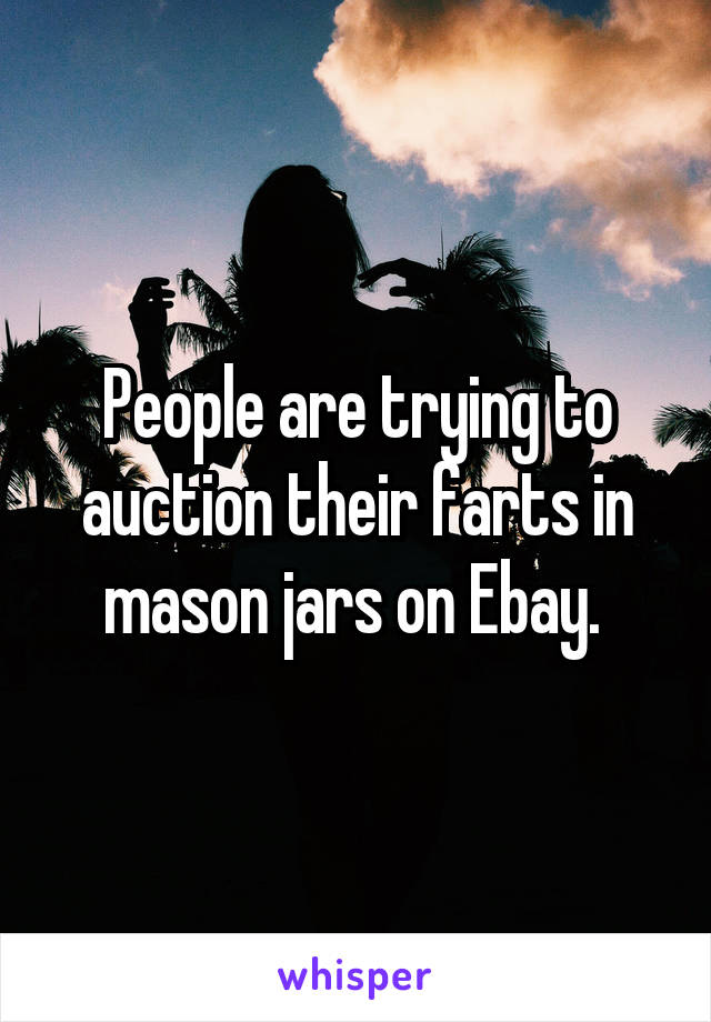 People are trying to auction their farts in mason jars on Ebay.