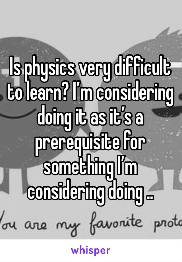 Is physics very difficult to learn? I'm considering doing it as it's a prerequisite for something I'm considering doing ..