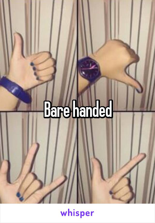 Bare handed