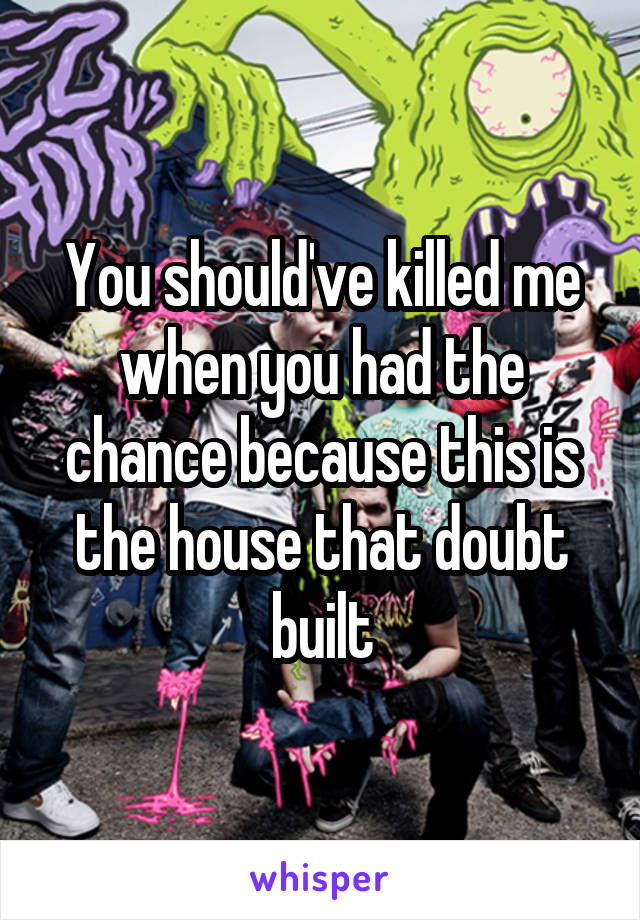 You should've killed me when you had the chance because this is the house that doubt built