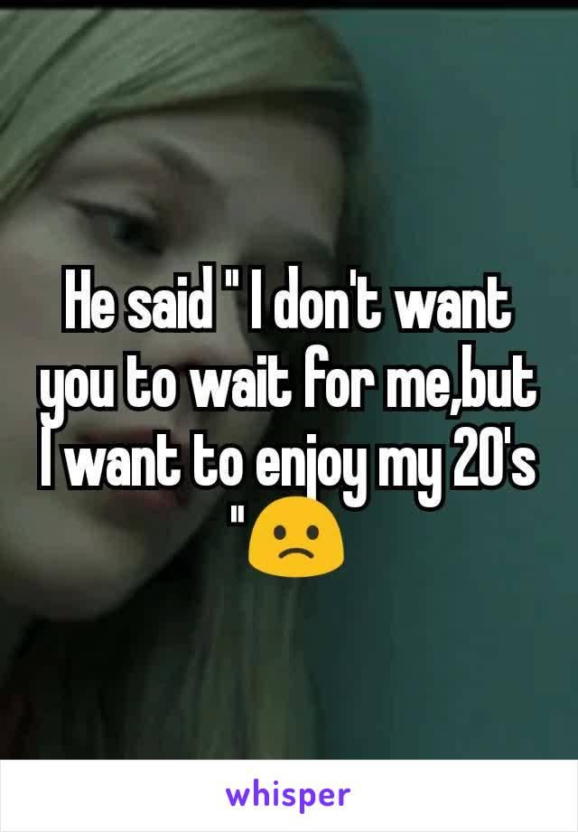 "He said "" I don't want you to wait for me,but I want to enjoy my 20's ""🙁"