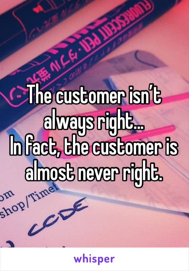 The customer isn't always right... In fact, the customer is almost never right.
