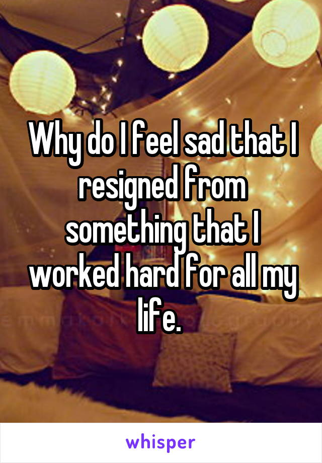 Why do I feel sad that I resigned from something that I worked hard for all my life.