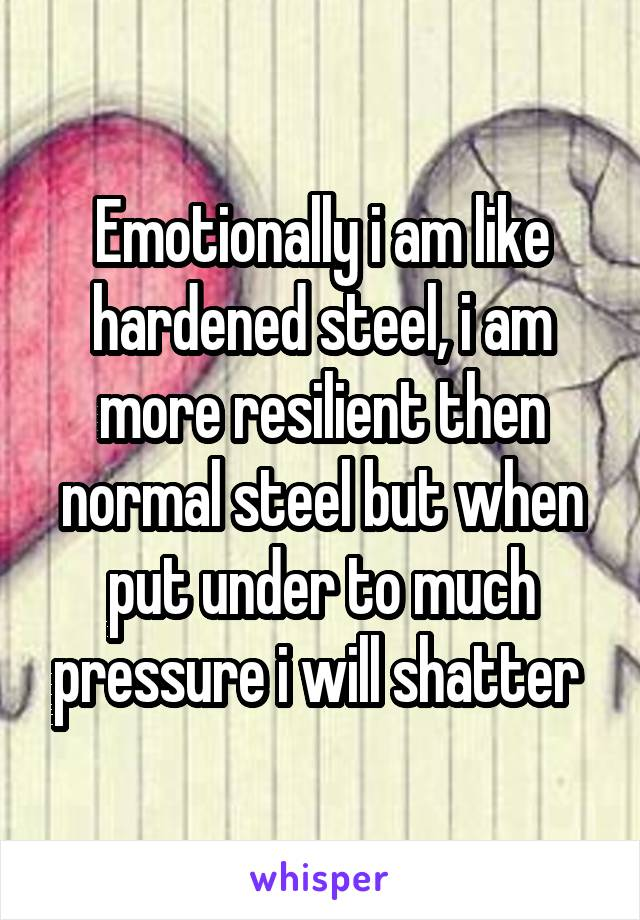 Emotionally i am like hardened steel, i am more resilient then normal steel but when put under to much pressure i will shatter