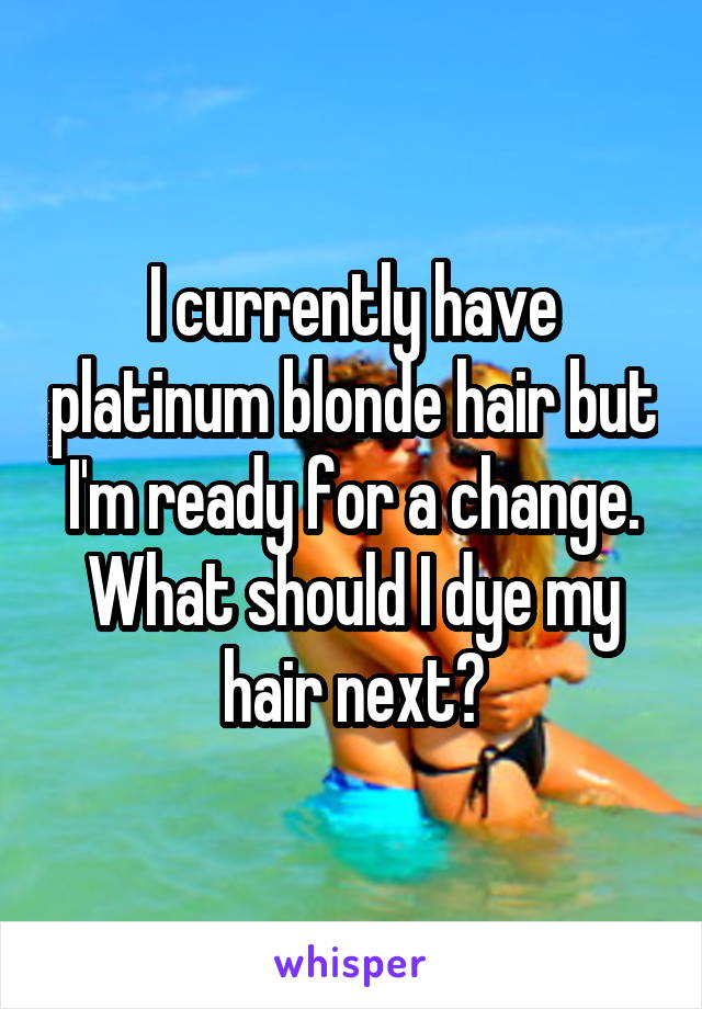 I currently have platinum blonde hair but I'm ready for a change. What should I dye my hair next?