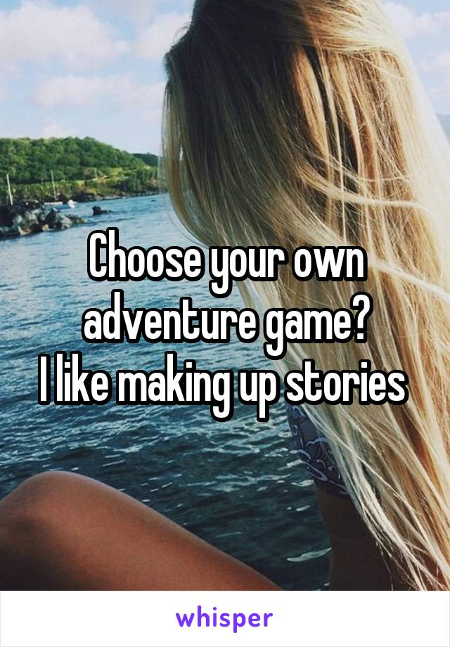 Choose your own adventure game? I like making up stories