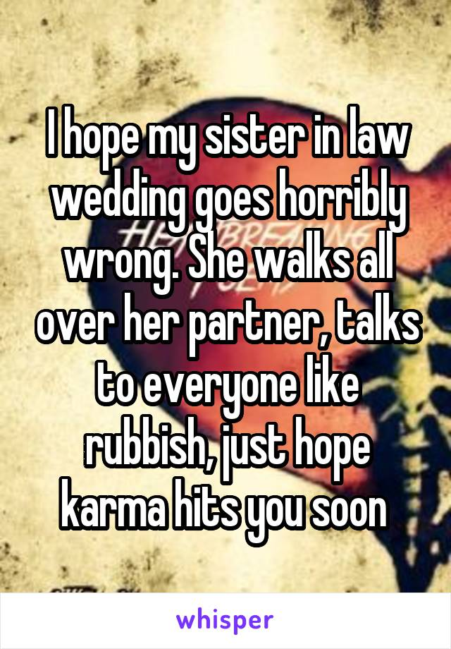 I hope my sister in law wedding goes horribly wrong. She walks all over her partner, talks to everyone like rubbish, just hope karma hits you soon