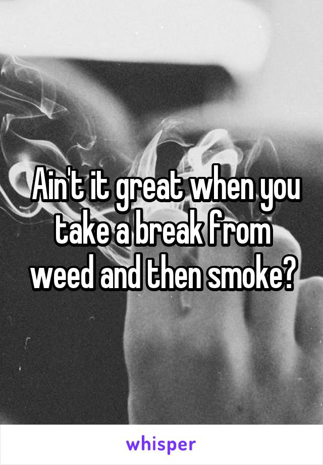 Ain't it great when you take a break from weed and then smoke?