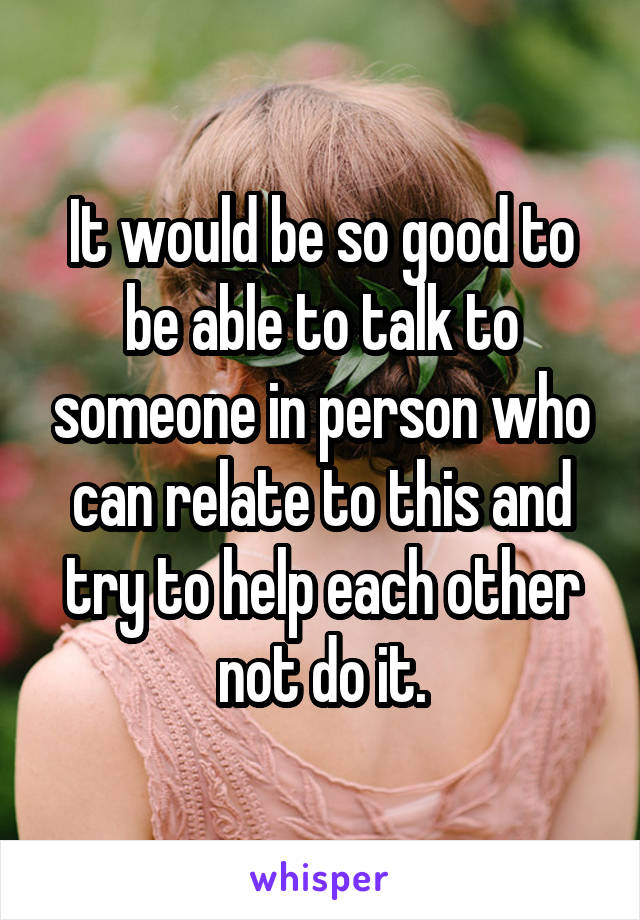 It would be so good to be able to talk to someone in person who can relate to this and try to help each other not do it.