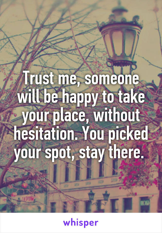 Trust me, someone will be happy to take your place, without hesitation. You picked your spot, stay there.