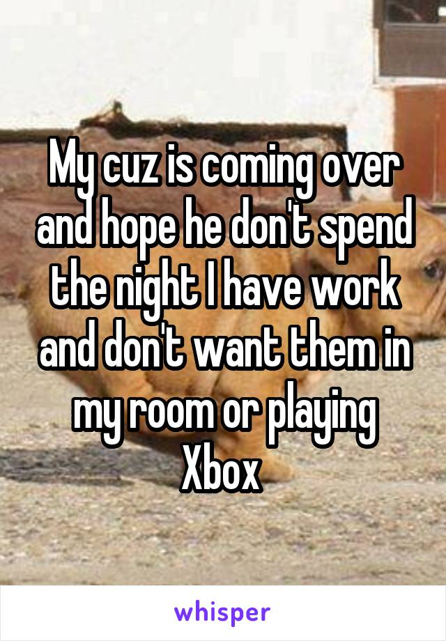 My cuz is coming over and hope he don't spend the night I have work and don't want them in my room or playing Xbox