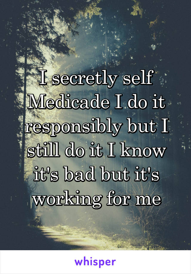 I secretly self Medicade I do it responsibly but I still do it I know it's bad but it's working for me