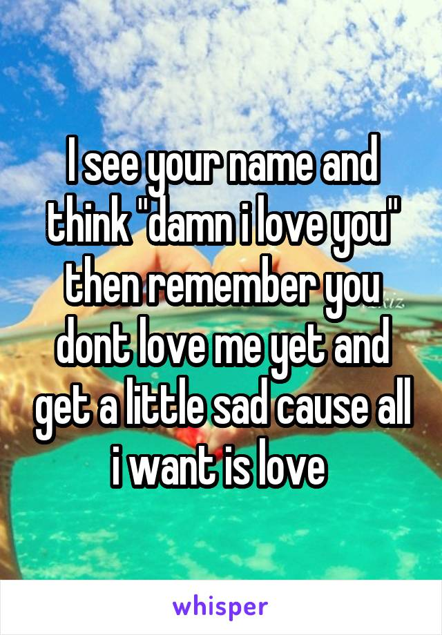 """I see your name and think """"damn i love you"""" then remember you dont love me yet and get a little sad cause all i want is love"""