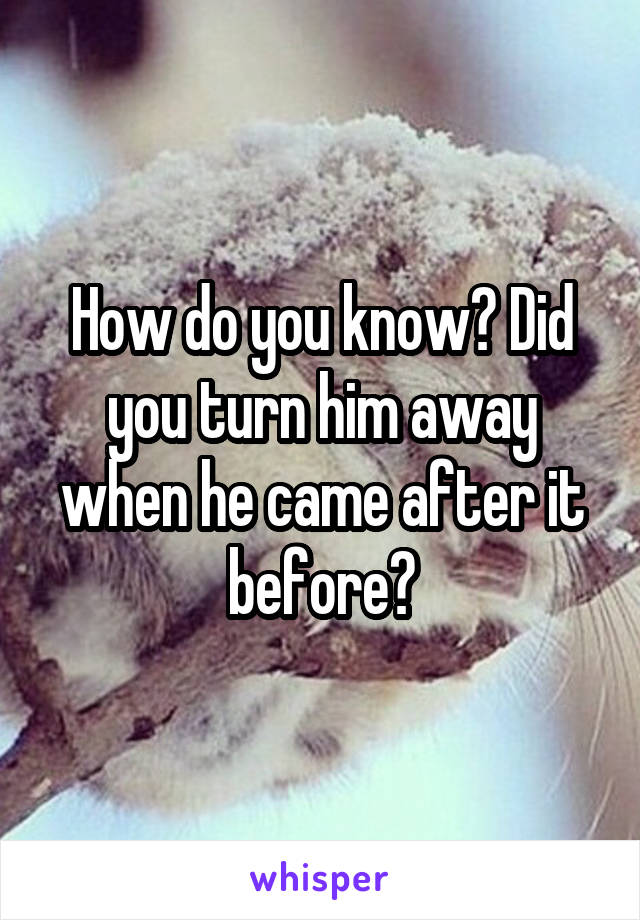 How do you know? Did you turn him away when he came after it before?