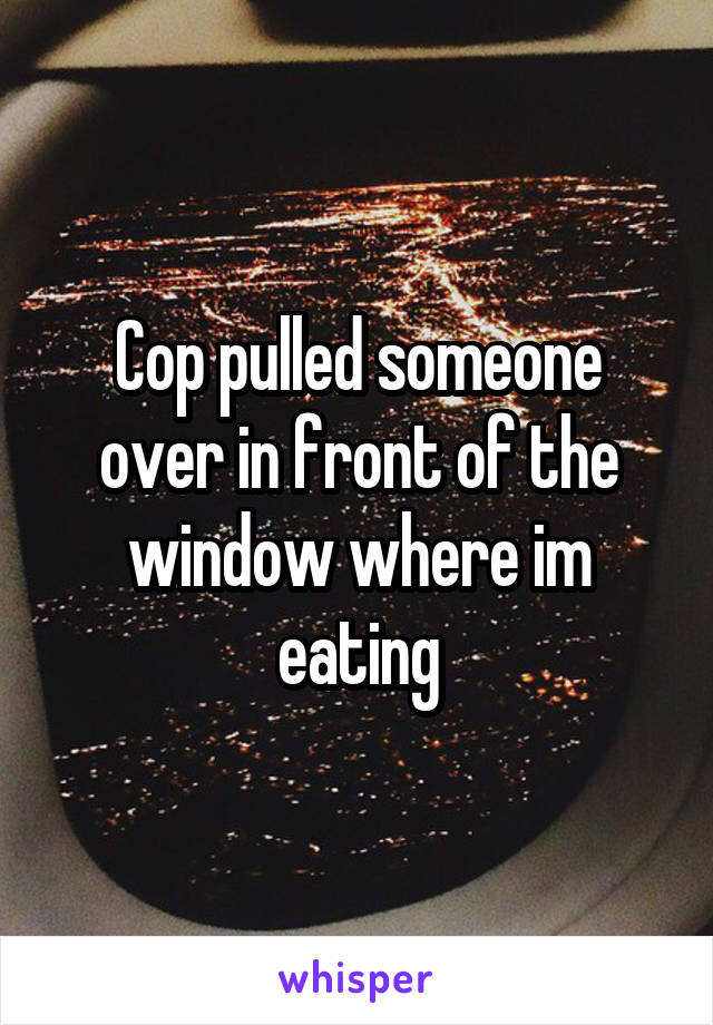 Cop pulled someone over in front of the window where im eating
