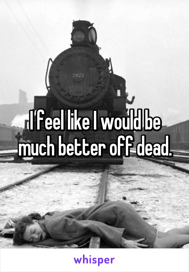 I feel like I would be much better off dead.