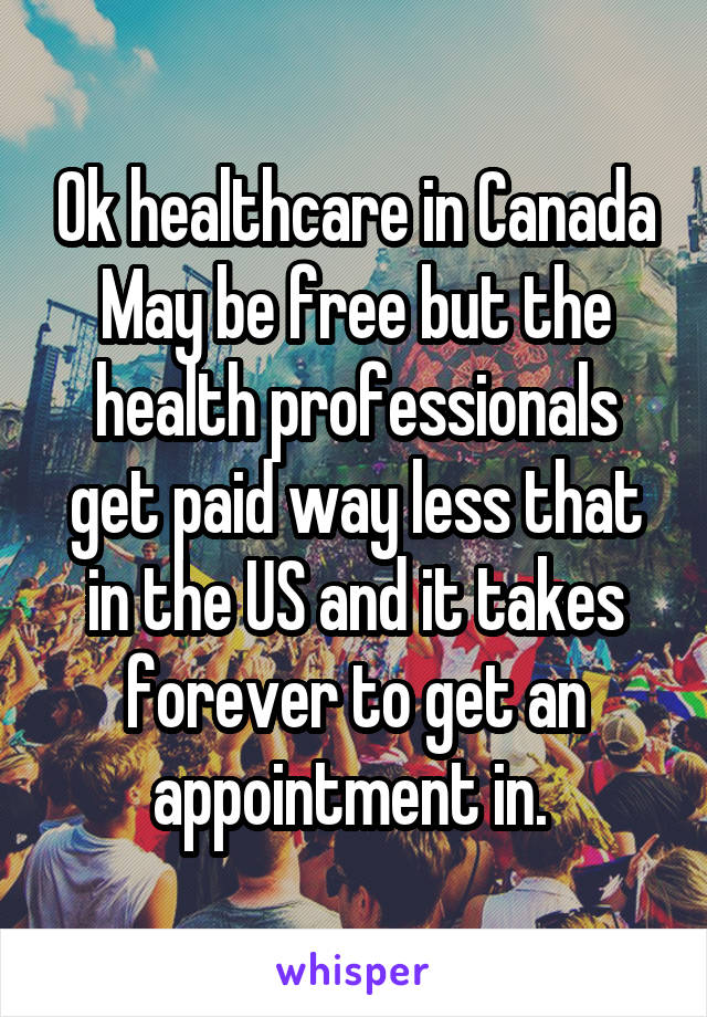 Ok healthcare in Canada May be free but the health professionals get paid way less that in the US and it takes forever to get an appointment in.