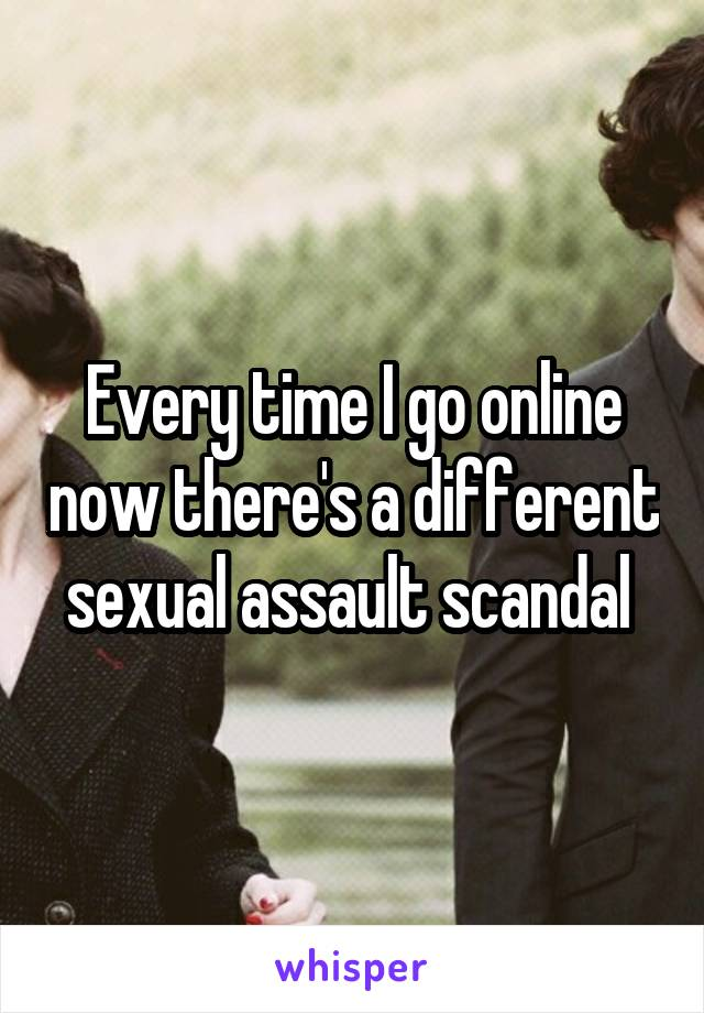 Every time I go online now there's a different sexual assault scandal