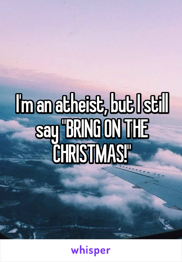 "I'm an atheist, but I still say ""BRING ON THE CHRISTMAS!"""