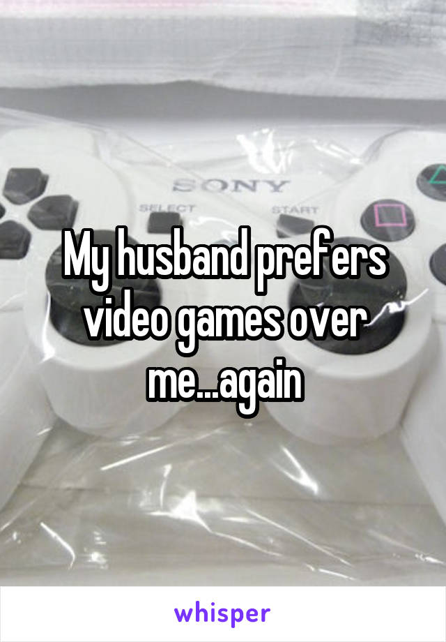 My husband prefers video games over me...again