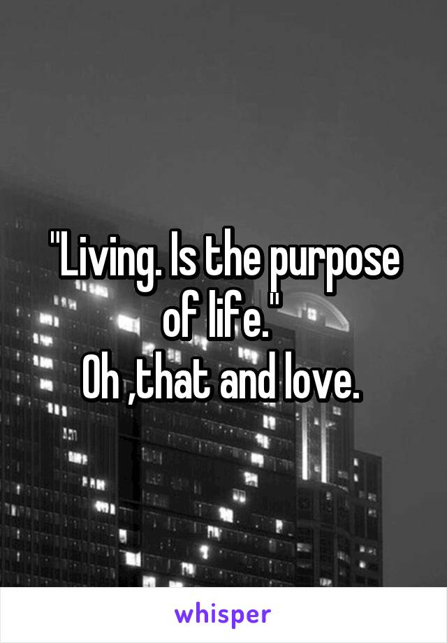 """""""Living. Is the purpose of life.""""  Oh ,that and love."""