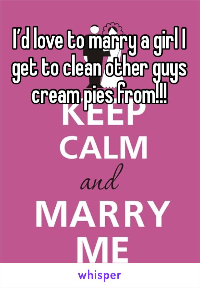 I'd love to marry a girl I get to clean other guys cream pies from!!!