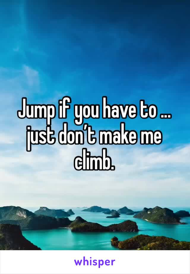 Jump if you have to ... just don't make me climb.