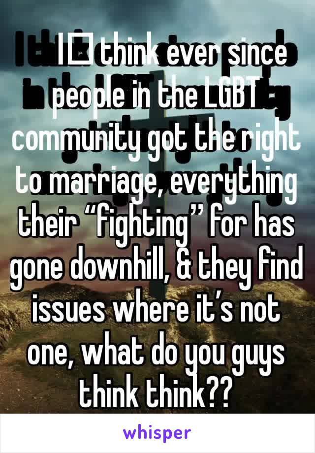 """I️ think ever since people in the LGBT community got the right to marriage, everything their """"fighting"""" for has gone downhill, & they find issues where it's not one, what do you guys think think??"""