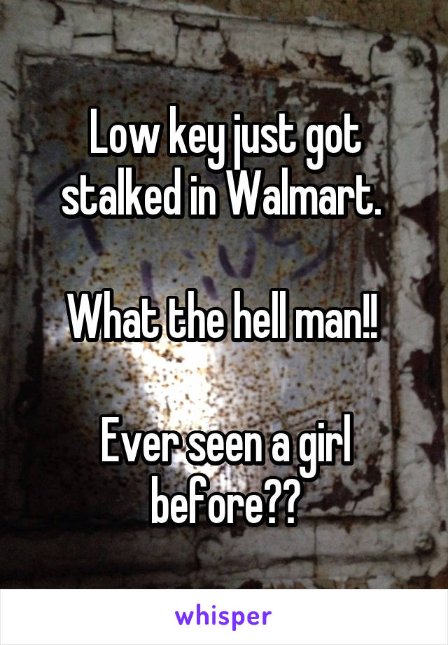 Low key just got stalked in Walmart.   What the hell man!!   Ever seen a girl before??