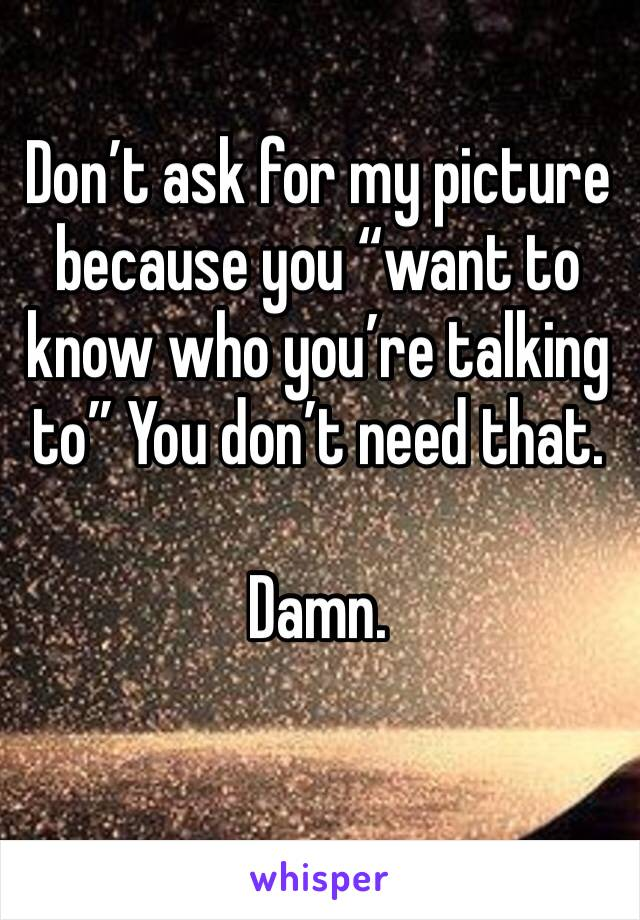 "Don't ask for my picture because you ""want to know who you're talking to"" You don't need that.   Damn."