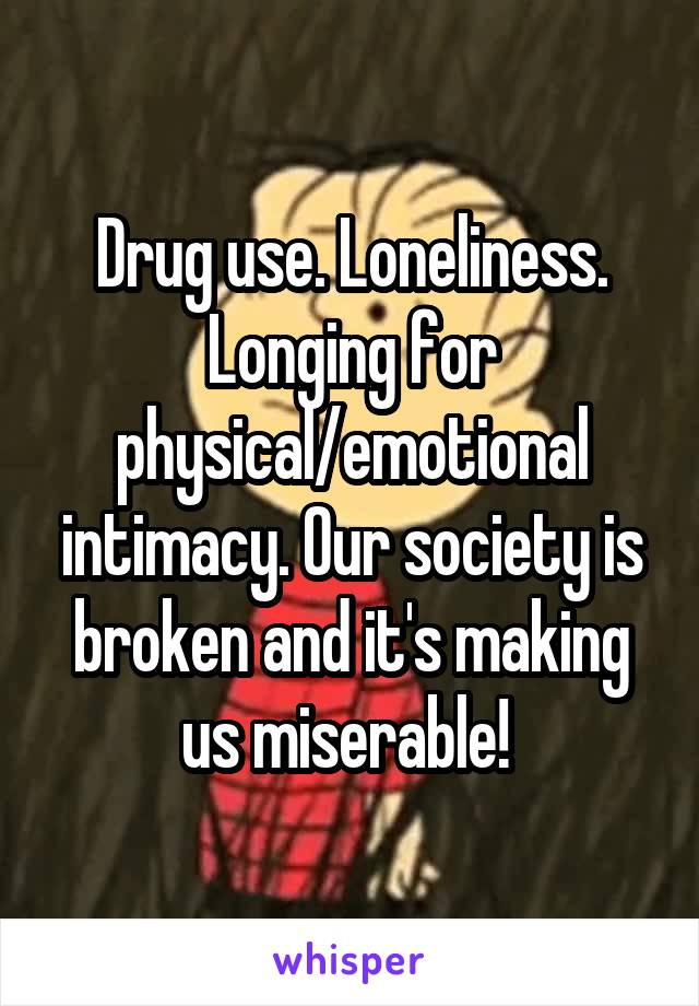 Drug use. Loneliness. Longing for physical/emotional intimacy. Our society is broken and it's making us miserable!