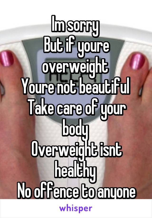 Im sorry  But if youre overweight  Youre not beautiful  Take care of your body  Overweight isnt healthy  No offence to anyone