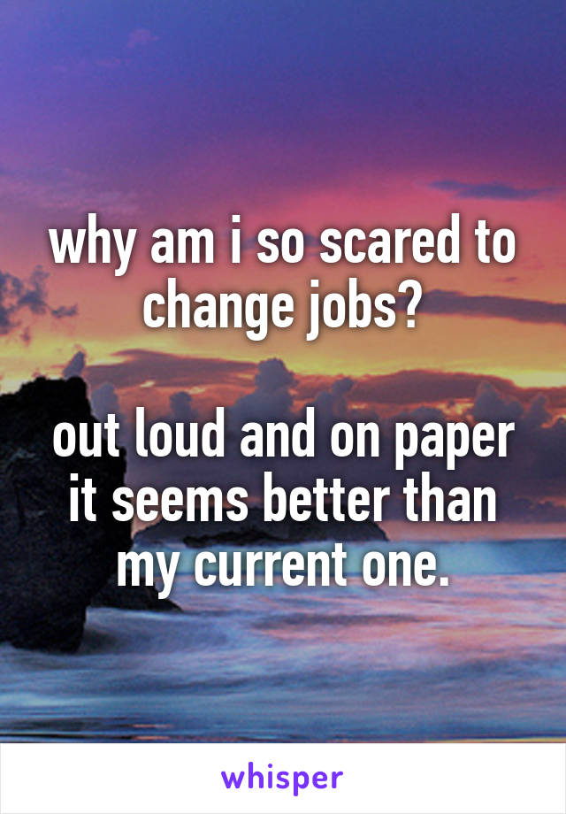 why am i so scared to change jobs?  out loud and on paper it seems better than my current one.