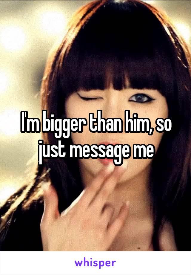 I'm bigger than him, so just message me