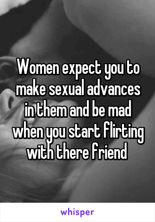 Women expect you to make sexual advances in them and be mad when you start flirting with there friend