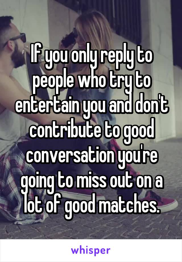 If you only reply to people who try to entertain you and don't contribute to good conversation you're going to miss out on a lot of good matches.
