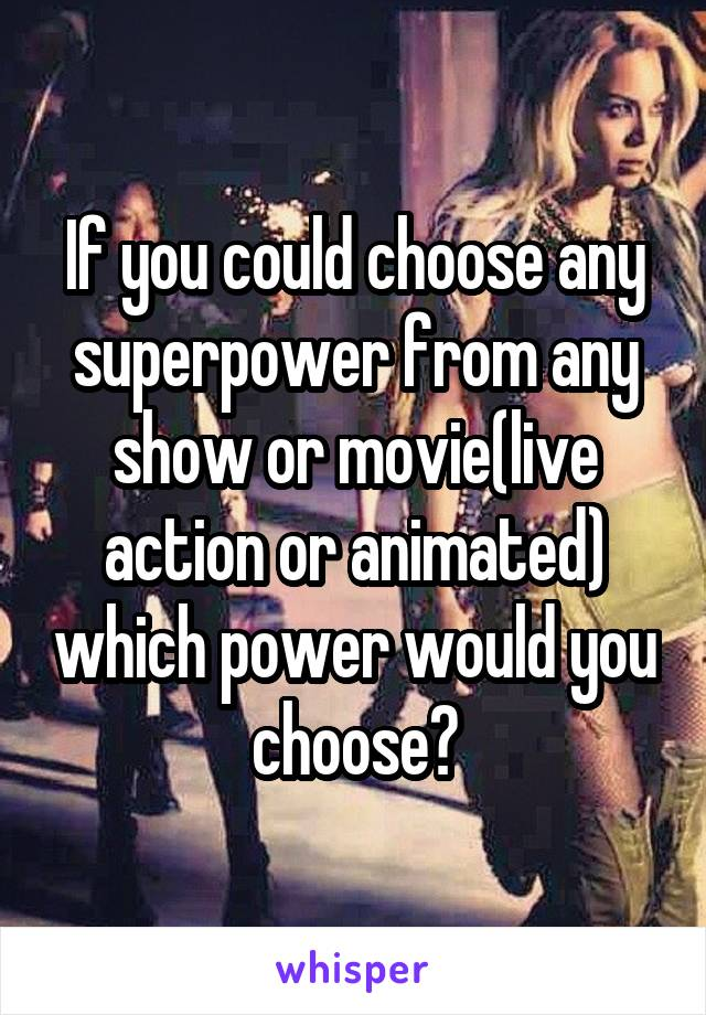 If you could choose any superpower from any show or movie(live action or animated) which power would you choose?