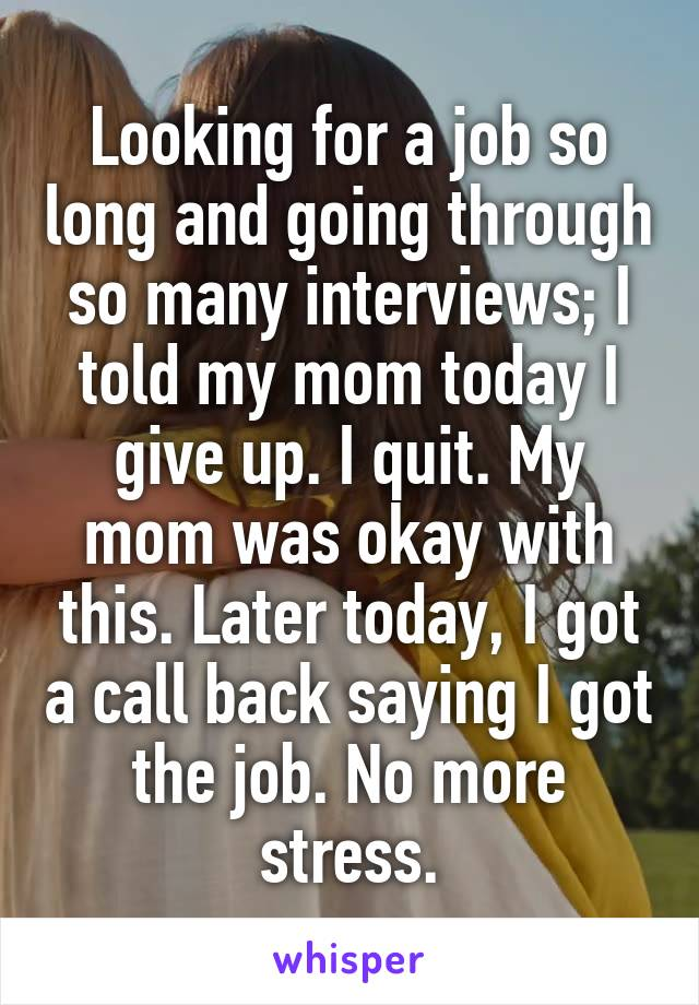 Looking for a job so long and going through so many interviews; I told my mom today I give up. I quit. My mom was okay with this. Later today, I got a call back saying I got the job. No more stress.